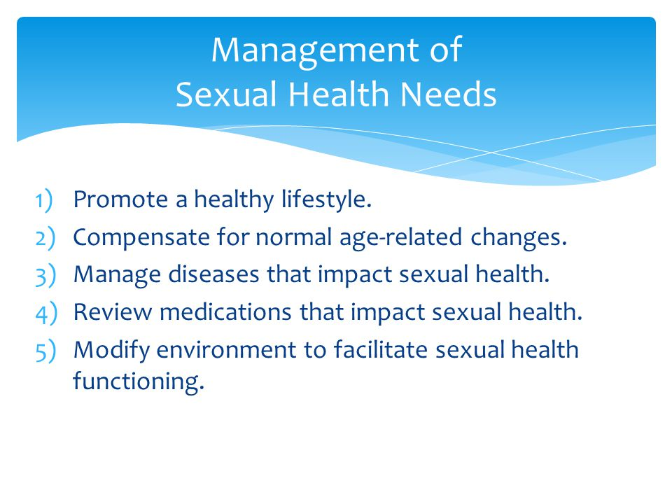 1)Promote a healthy lifestyle. 2)Compensate for normal age-related changes. 3)Manage diseases that impact sexual health. 4)Review medications that imp