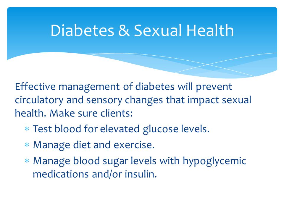 Effective management of diabetes will prevent circulatory and sensory changes that impact sexual health. Make sure clients:  Test blood for elevated