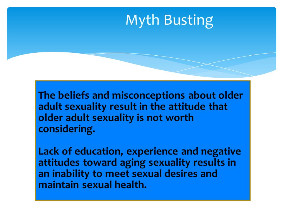 Myth Busting The beliefs and misconceptions about older adult sexuality result in the attitude that older adult sexuality is not worth considering. La