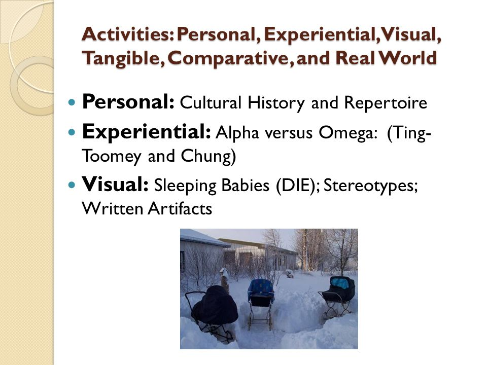 Activities: Personal, Experiential, Visual, Tangible, Comparative, and Real World Personal: Cultural History and Repertoire Experiential: Alpha versus Omega: (Ting- Toomey and Chung) Visual: Sleeping Babies (DIE); Stereotypes; Written Artifacts