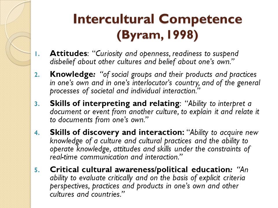 """Intercultural Competence (Byram, 1998) 1. Attitudes: """"Curiosity and openness, readiness to suspend disbelief about other cultures and belief about one"""