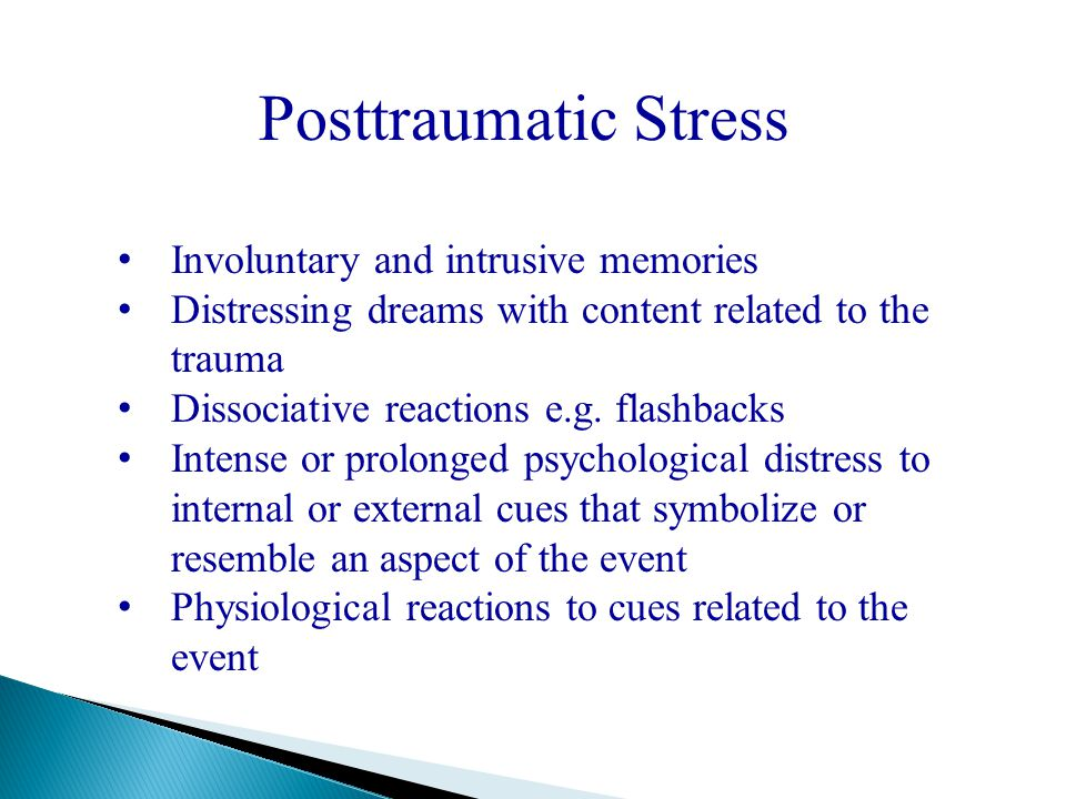 Posttraumatic Stress Involuntary and intrusive memories Distressing dreams with content related to the trauma Dissociative reactions e.g.