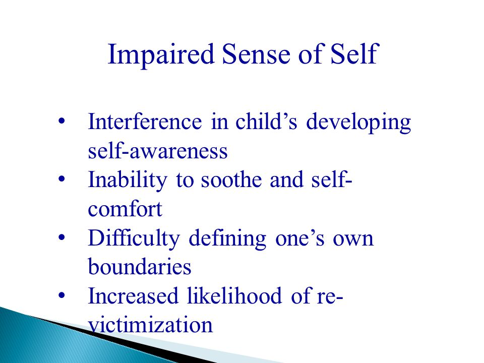 Impaired Sense of Self Interference in child's developing self-awareness Inability to soothe and self- comfort Difficulty defining one's own boundarie
