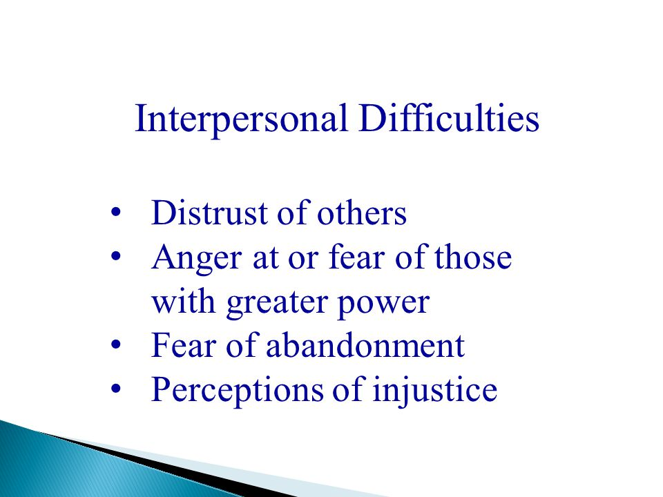 Interpersonal Difficulties Distrust of others Anger at or fear of those with greater power Fear of abandonment Perceptions of injustice