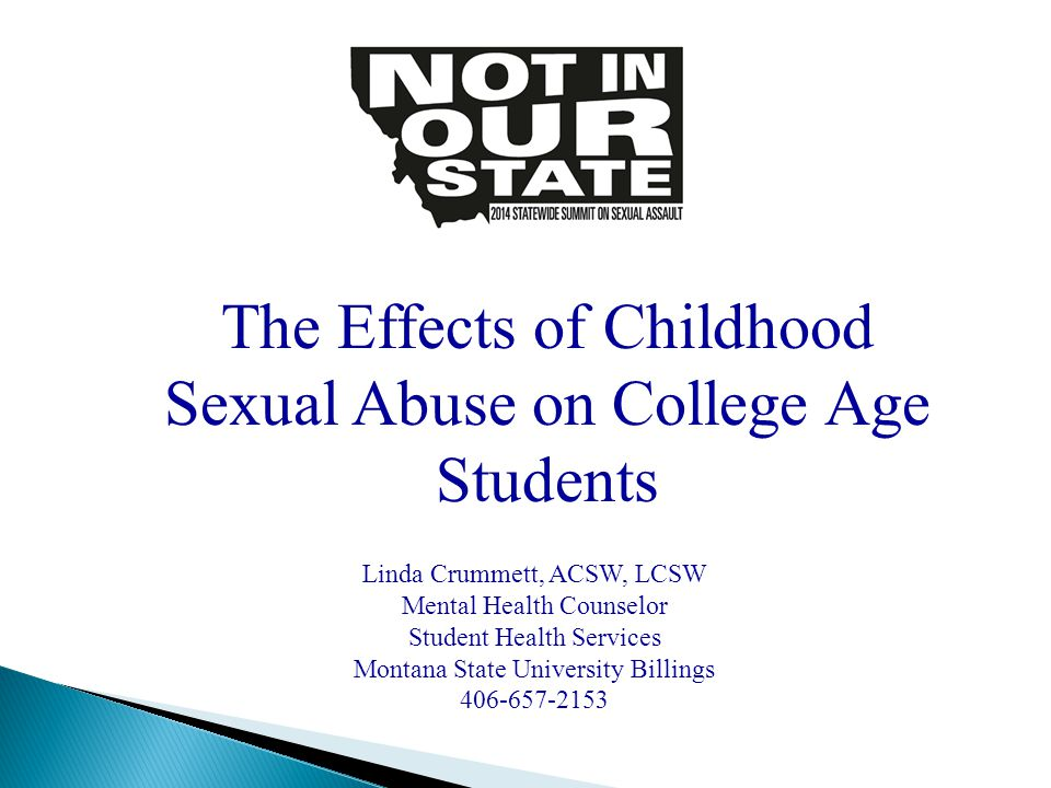 The Effects of Childhood Sexual Abuse on College Age Students Linda Crummett, ACSW, LCSW Mental Health Counselor Student Health Services Montana State