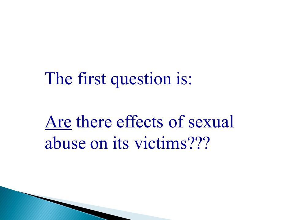 The first question is: Are there effects of sexual abuse on its victims???
