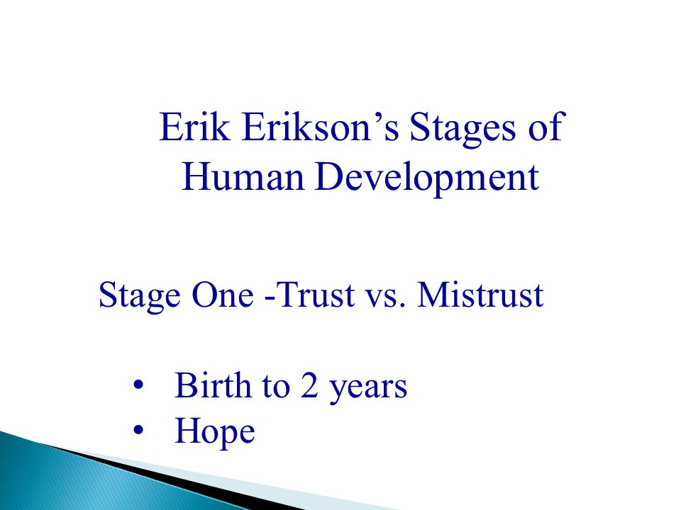Erik Erikson's Stages of Human Development Stage One -Trust vs. Mistrust Birth to 2 years Hope