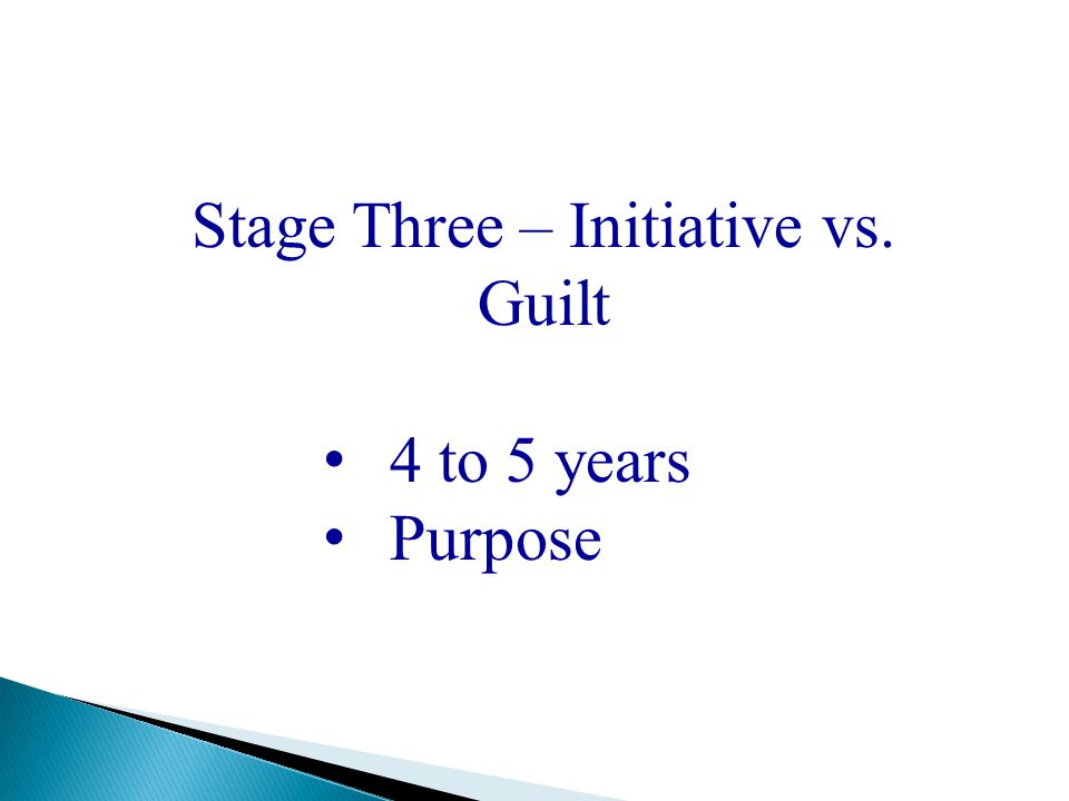 Stage Three – Initiative vs. Guilt 4 to 5 years Purpose