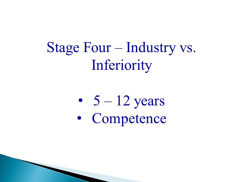 Stage Four – Industry vs. Inferiority 5 – 12 years Competence