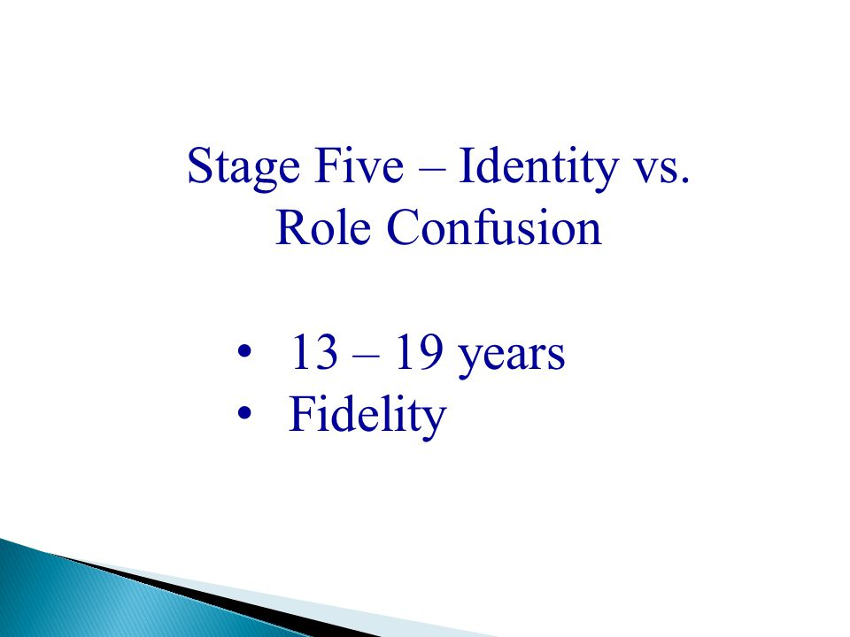 Stage Five – Identity vs. Role Confusion 13 – 19 years Fidelity