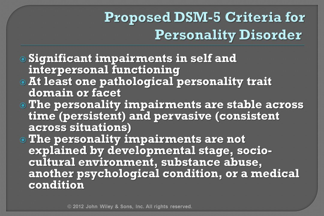  Significant impairments in self and interpersonal functioning  At least one pathological personality trait domain or facet  The personality impairments are stable across time (persistent) and pervasive (consistent across situations)  The personality impairments are not explained by developmental stage, socio- cultural environment, substance abuse, another psychological condition, or a medical condition © 2012 John Wiley & Sons, Inc.