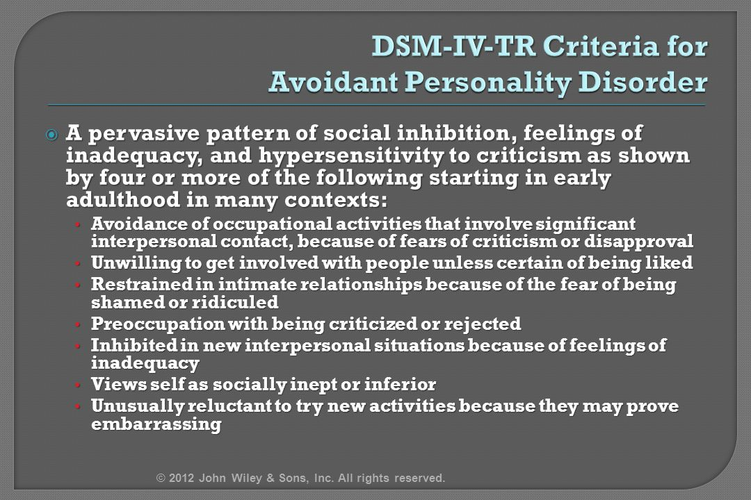  A pervasive pattern of social inhibition, feelings of inadequacy, and hypersensitivity to criticism as shown by four or more of the following starting in early adulthood in many contexts: Avoidance of occupational activities that involve significant interpersonal contact, because of fears of criticism or disapproval Avoidance of occupational activities that involve significant interpersonal contact, because of fears of criticism or disapproval Unwilling to get involved with people unless certain of being liked Unwilling to get involved with people unless certain of being liked Restrained in intimate relationships because of the fear of being shamed or ridiculed Restrained in intimate relationships because of the fear of being shamed or ridiculed Preoccupation with being criticized or rejected Preoccupation with being criticized or rejected Inhibited in new interpersonal situations because of feelings of inadequacy Inhibited in new interpersonal situations because of feelings of inadequacy Views self as socially inept or inferior Views self as socially inept or inferior Unusually reluctant to try new activities because they may prove embarrassing Unusually reluctant to try new activities because they may prove embarrassing © 2012 John Wiley & Sons, Inc.