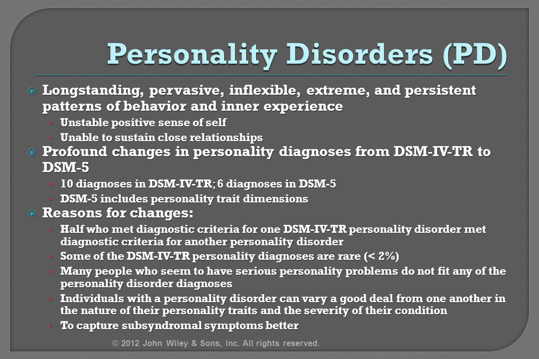  Longstanding, pervasive, inflexible, extreme, and persistent patterns of behavior and inner experience Unstable positive sense of self Unstable positive sense of self Unable to sustain close relationships Unable to sustain close relationships  Profound changes in personality diagnoses from DSM-IV-TR to DSM-5 10 diagnoses in DSM-IV-TR; 6 diagnoses in DSM-5 10 diagnoses in DSM-IV-TR; 6 diagnoses in DSM-5 DSM-5 includes personality trait dimensions DSM-5 includes personality trait dimensions  Reasons for changes: Half who met diagnostic criteria for one DSM-IV-TR personality disorder met diagnostic criteria for another personality disorder Half who met diagnostic criteria for one DSM-IV-TR personality disorder met diagnostic criteria for another personality disorder Some of the DSM-IV-TR personality diagnoses are rare (< 2%) Some of the DSM-IV-TR personality diagnoses are rare (< 2%) Many people who seem to have serious personality problems do not fit any of the personality disorder diagnoses Many people who seem to have serious personality problems do not fit any of the personality disorder diagnoses Individuals with a personality disorder can vary a good deal from one another in the nature of their personality traits and the severity of their condition Individuals with a personality disorder can vary a good deal from one another in the nature of their personality traits and the severity of their condition To capture subsyndromal symptoms better To capture subsyndromal symptoms better © 2012 John Wiley & Sons, Inc.