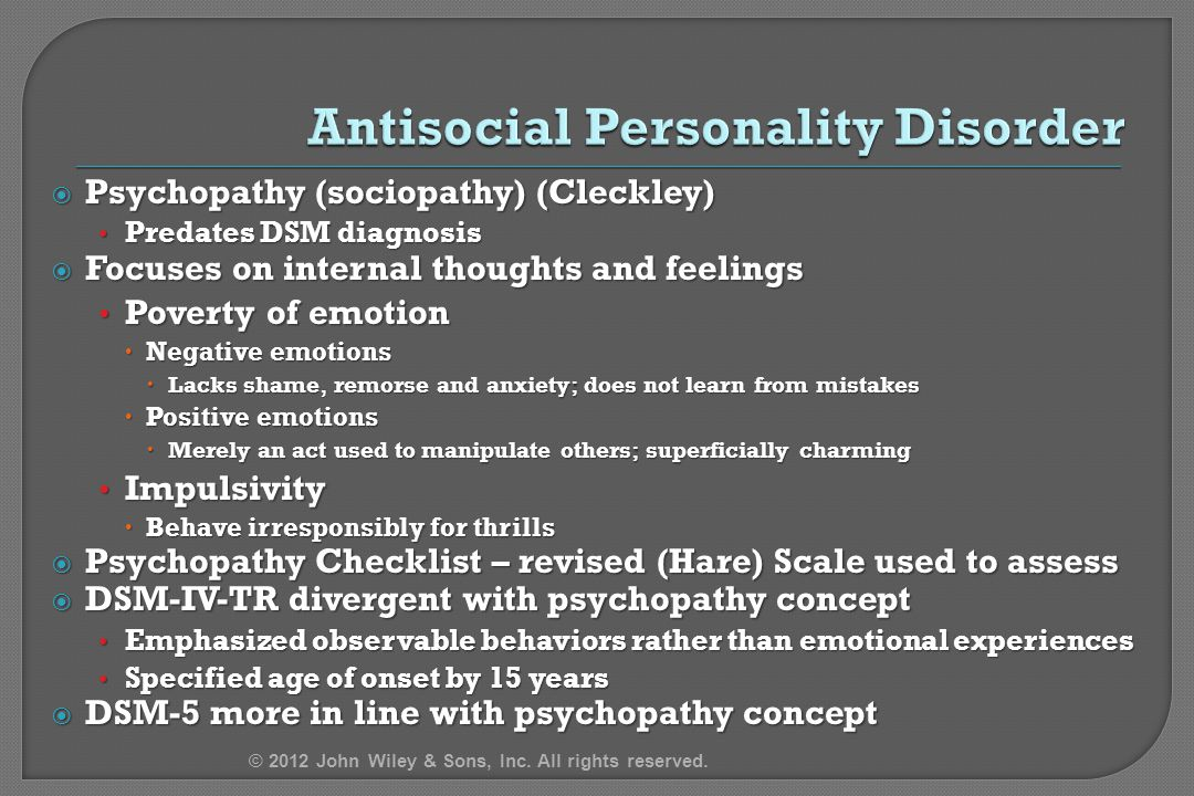 Psychopathy (sociopathy) (Cleckley) Predates DSM diagnosis Predates DSM diagnosis  Focuses on internal thoughts and feelings Poverty of emotion Poverty of emotion  Negative emotions  Lacks shame, remorse and anxiety; does not learn from mistakes  Positive emotions  Merely an act used to manipulate others; superficially charming Impulsivity Impulsivity  Behave irresponsibly for thrills  Psychopathy Checklist – revised (Hare) Scale used to assess  DSM-IV-TR divergent with psychopathy concept Emphasized observable behaviors rather than emotional experiences Emphasized observable behaviors rather than emotional experiences Specified age of onset by 15 years Specified age of onset by 15 years  DSM-5 more in line with psychopathy concept © 2012 John Wiley & Sons, Inc.