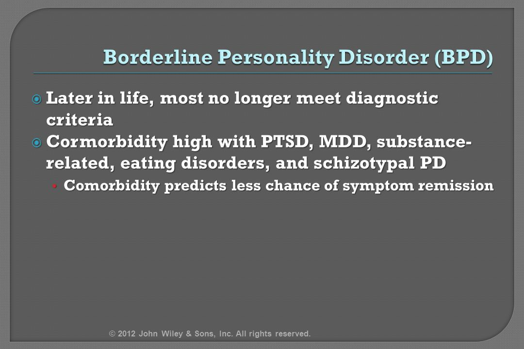  Later in life, most no longer meet diagnostic criteria  Cormorbidity high with PTSD, MDD, substance- related, eating disorders, and schizotypal PD Comorbidity predicts less chance of symptom remission Comorbidity predicts less chance of symptom remission © 2012 John Wiley & Sons, Inc.