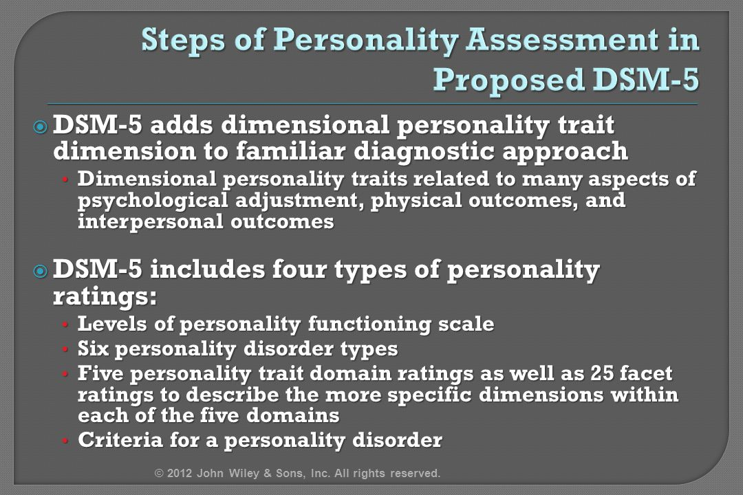  DSM-5 adds dimensional personality trait dimension to familiar diagnostic approach Dimensional personality traits related to many aspects of psychological adjustment, physical outcomes, and interpersonal outcomes Dimensional personality traits related to many aspects of psychological adjustment, physical outcomes, and interpersonal outcomes  DSM-5 includes four types of personality ratings: Levels of personality functioning scale Levels of personality functioning scale Six personality disorder types Six personality disorder types Five personality trait domain ratings as well as 25 facet ratings to describe the more specific dimensions within each of the five domains Five personality trait domain ratings as well as 25 facet ratings to describe the more specific dimensions within each of the five domains Criteria for a personality disorder Criteria for a personality disorder © 2012 John Wiley & Sons, Inc.