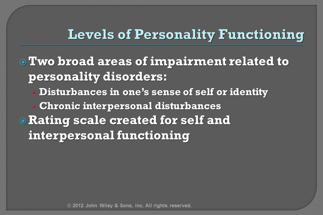  Two broad areas of impairment related to personality disorders: Disturbances in one's sense of self or identity Disturbances in one's sense of self or identity Chronic interpersonal disturbances Chronic interpersonal disturbances  Rating scale created for self and interpersonal functioning © 2012 John Wiley & Sons, Inc.