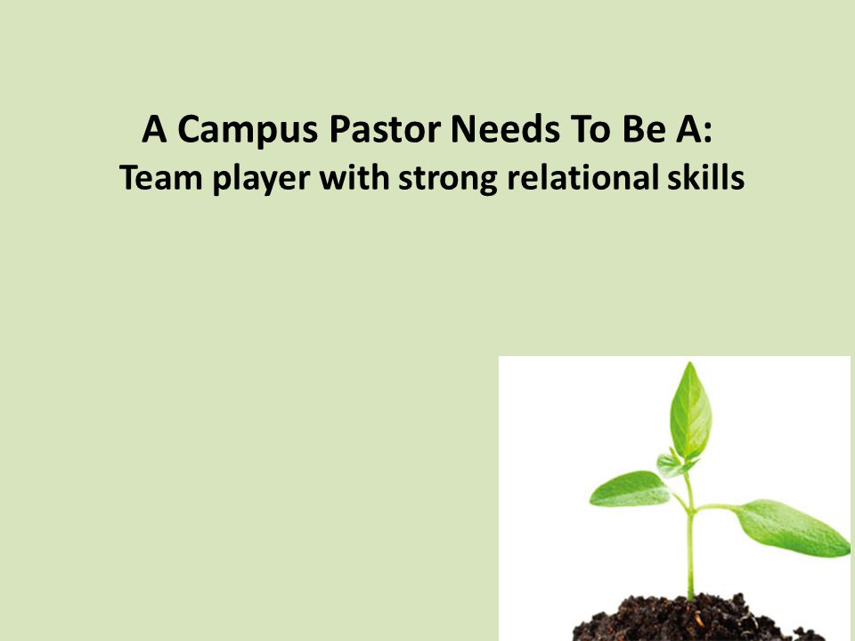 A Campus Pastor Needs To Be A: Team player with strong relational skills