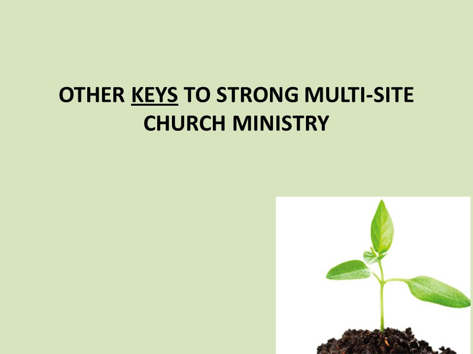 OTHER KEYS TO STRONG MULTI-SITE CHURCH MINISTRY