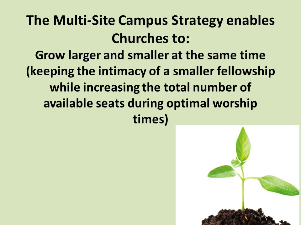 The Multi-Site Campus Strategy enables Churches to: Grow larger and smaller at the same time (keeping the intimacy of a smaller fellowship while increasing the total number of available seats during optimal worship times)