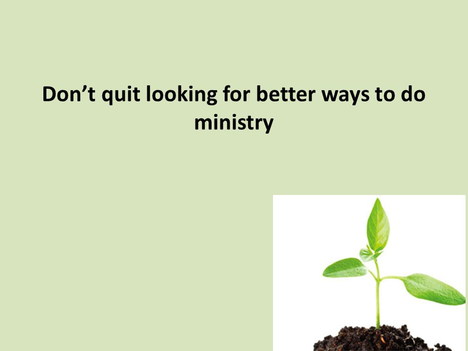 Don't quit looking for better ways to do ministry