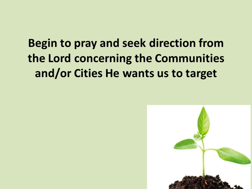 Begin to pray and seek direction from the Lord concerning the Communities and/or Cities He wants us to target