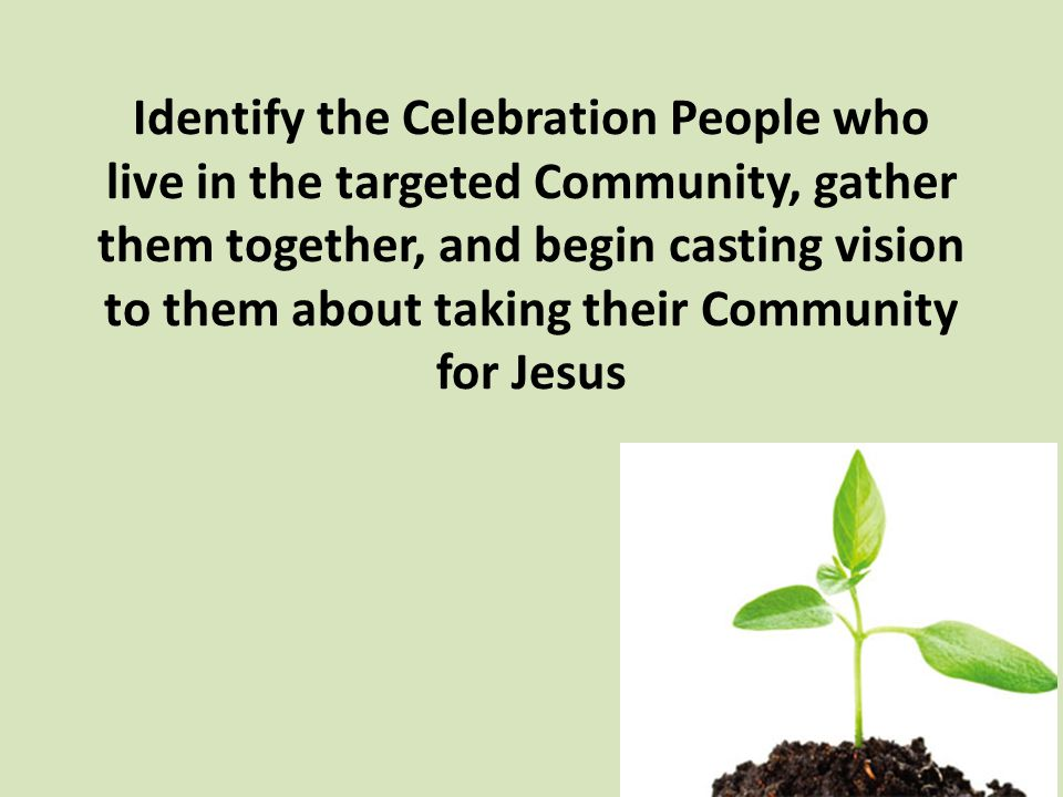 Identify the Celebration People who live in the targeted Community, gather them together, and begin casting vision to them about taking their Community for Jesus
