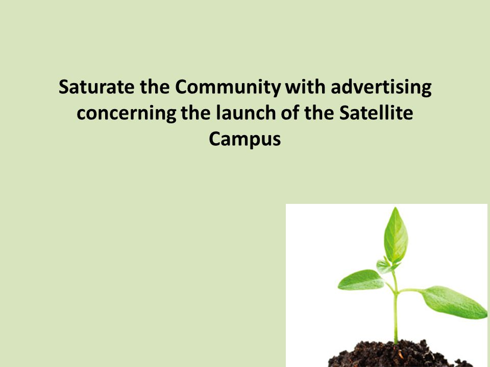 Saturate the Community with advertising concerning the launch of the Satellite Campus