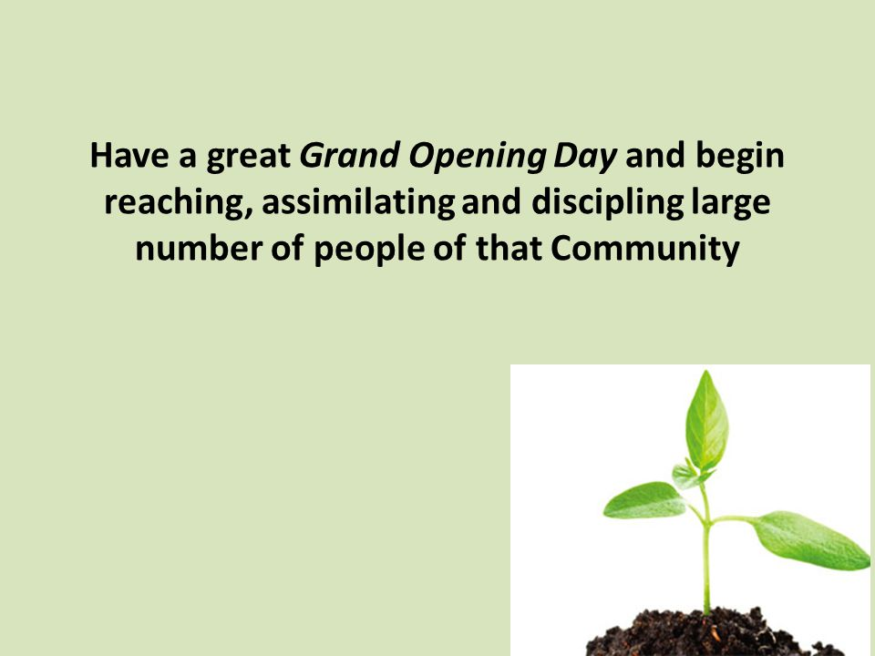 Have a great Grand Opening Day and begin reaching, assimilating and discipling large number of people of that Community