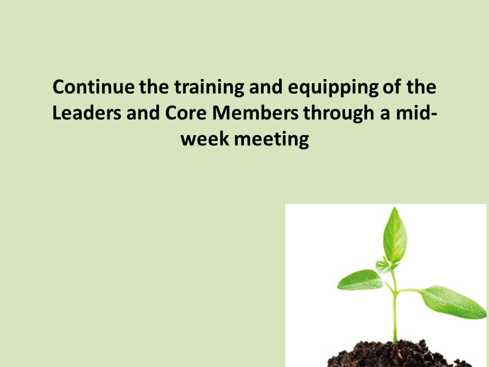 Continue the training and equipping of the Leaders and Core Members through a mid- week meeting