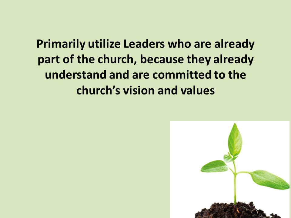 Primarily utilize Leaders who are already part of the church, because they already understand and are committed to the church's vision and values