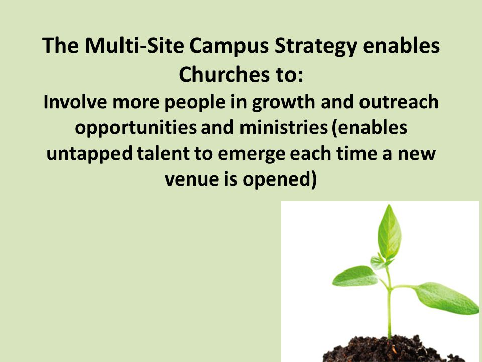 The Multi-Site Campus Strategy enables Churches to: Involve more people in growth and outreach opportunities and ministries (enables untapped talent to emerge each time a new venue is opened)