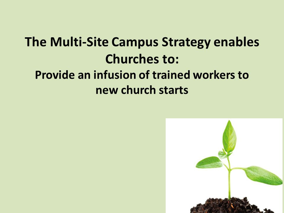The Multi-Site Campus Strategy enables Churches to: Provide an infusion of trained workers to new church starts