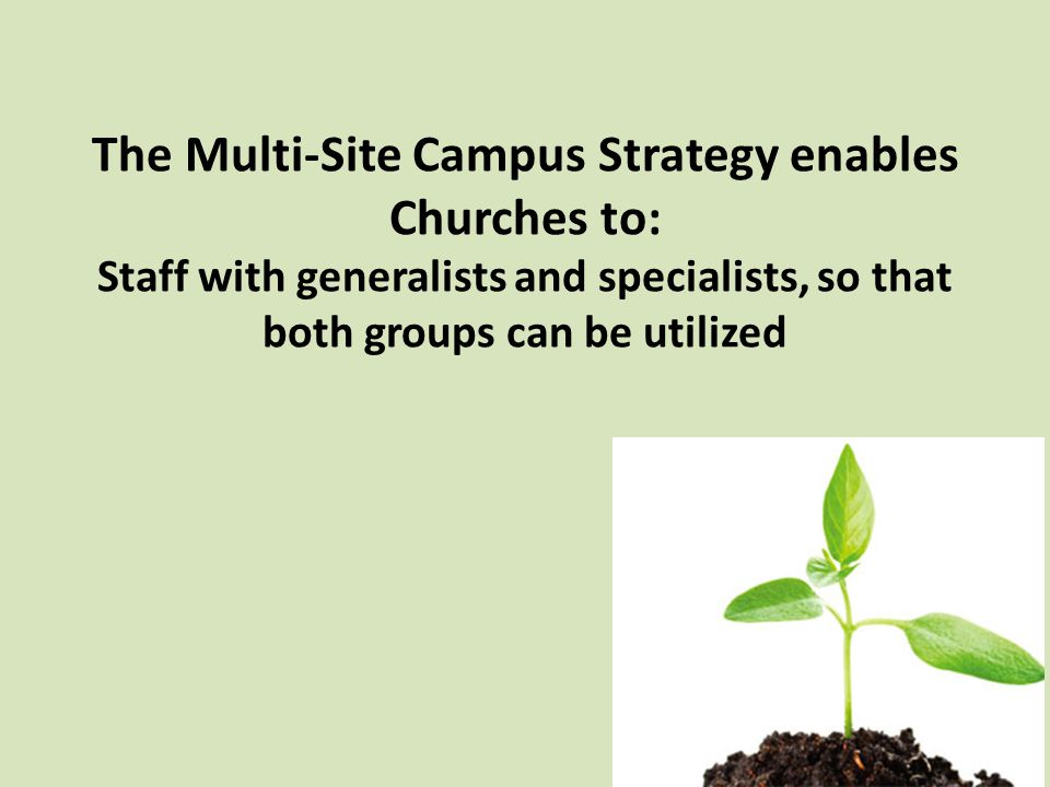 The Multi-Site Campus Strategy enables Churches to: Staff with generalists and specialists, so that both groups can be utilized