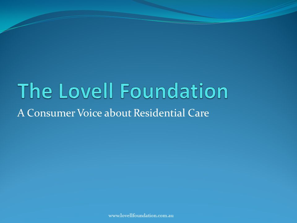 A Consumer Voice about Residential Care www.lovellfoundation.com.au