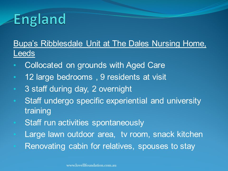 Bupa's Ribblesdale Unit at The Dales Nursing Home, Leeds Collocated on grounds with Aged Care 12 large bedrooms, 9 residents at visit 3 staff during day, 2 overnight Staff undergo specific experiential and university training Staff run activities spontaneously Large lawn outdoor area, tv room, snack kitchen Renovating cabin for relatives, spouses to stay www.lovellfoundation.com.au
