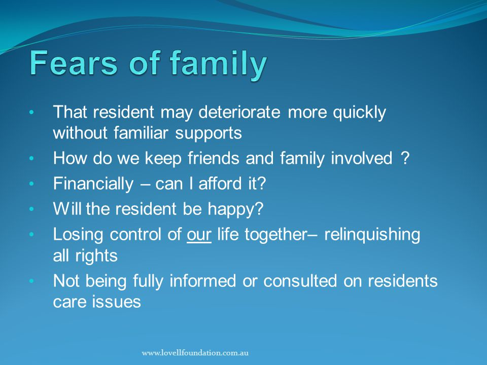 That resident may deteriorate more quickly without familiar supports How do we keep friends and family involved .