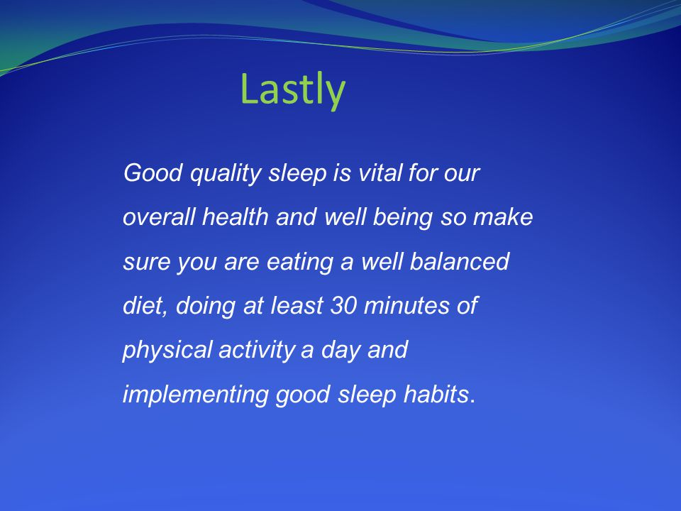 Lastly Good quality sleep is vital for our overall health and well being so make sure you are eating a well balanced diet, doing at least 30 minutes of physical activity a day and implementing good sleep habits.