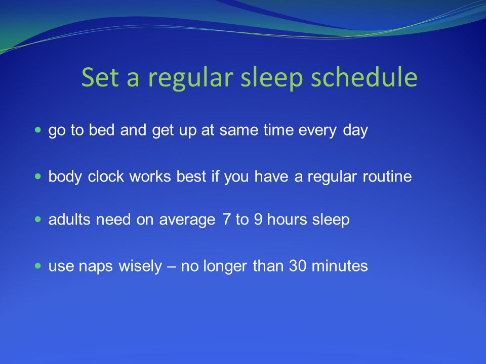 Set a regular sleep schedule go to bed and get up at same time every day body clock works best if you have a regular routine adults need on average 7 to 9 hours sleep use naps wisely – no longer than 30 minutes