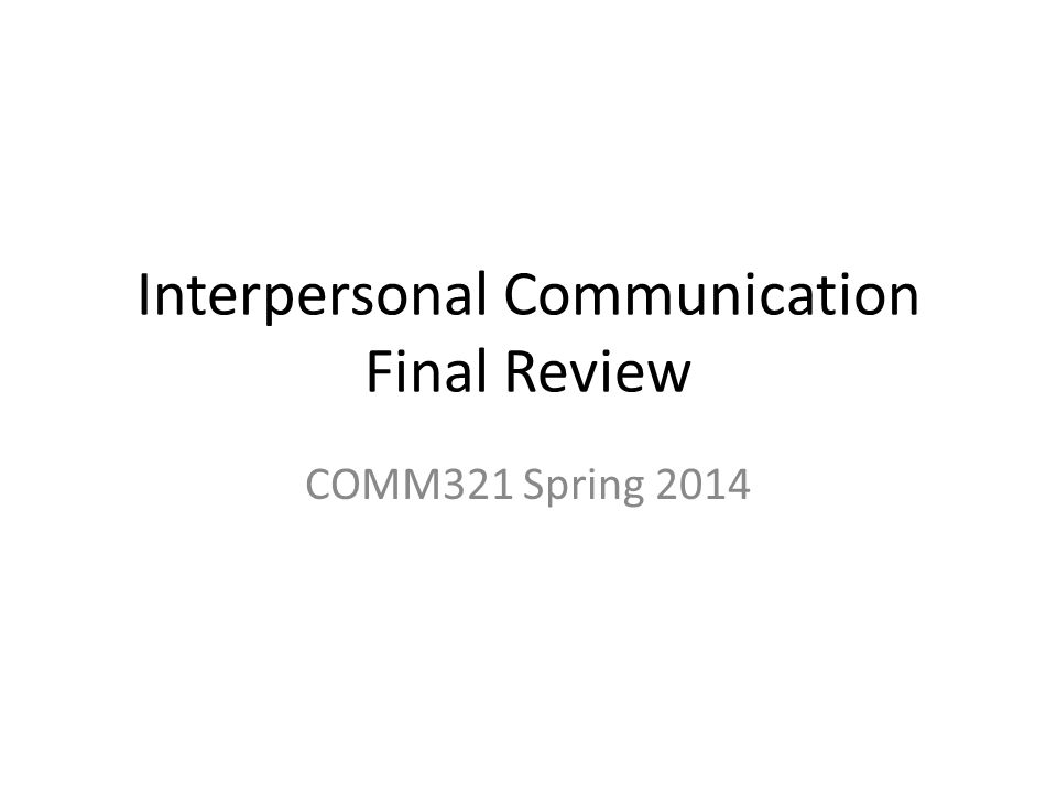 Interpersonal Communication Final Review COMM321 Spring 2014