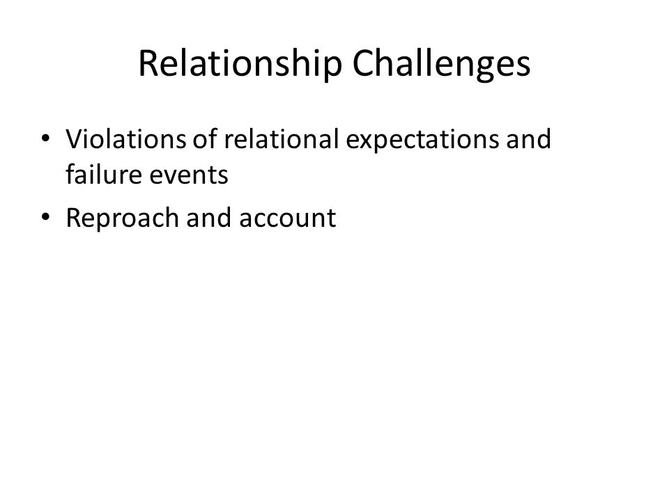 Relationship Challenges Violations of relational expectations and failure events Reproach and account