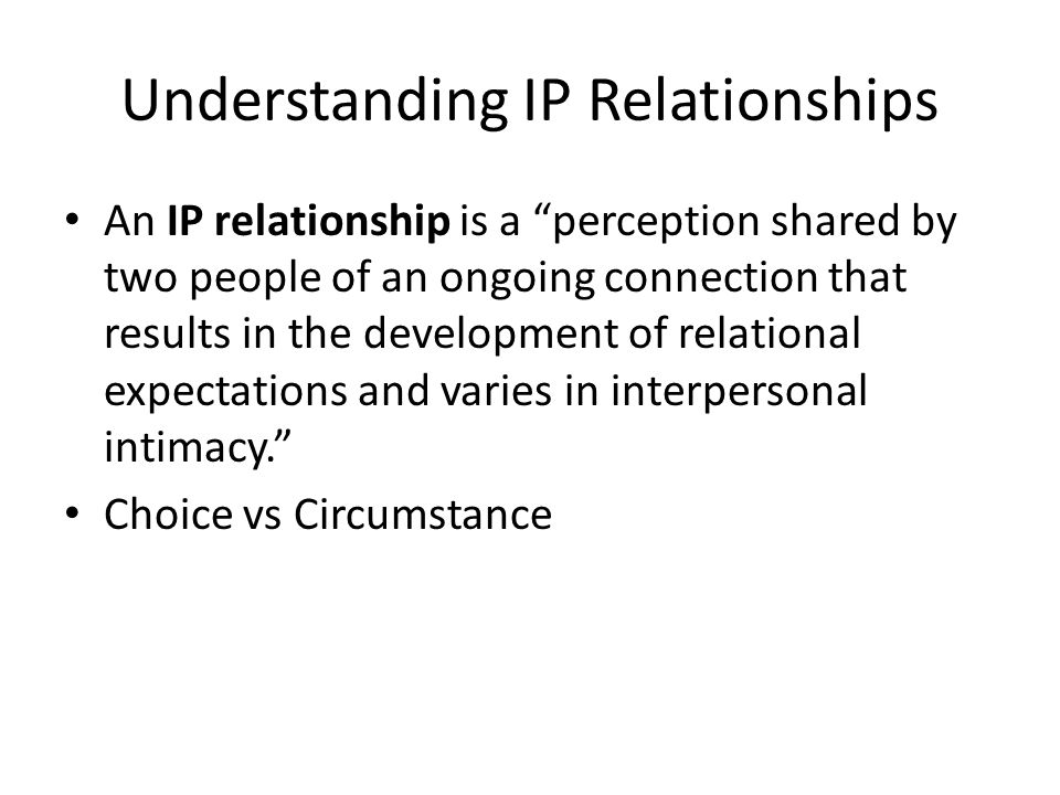 Understanding IP Relationships An IP relationship is a perception shared by two people of an ongoing connection that results in the development of relational expectations and varies in interpersonal intimacy. Choice vs Circumstance