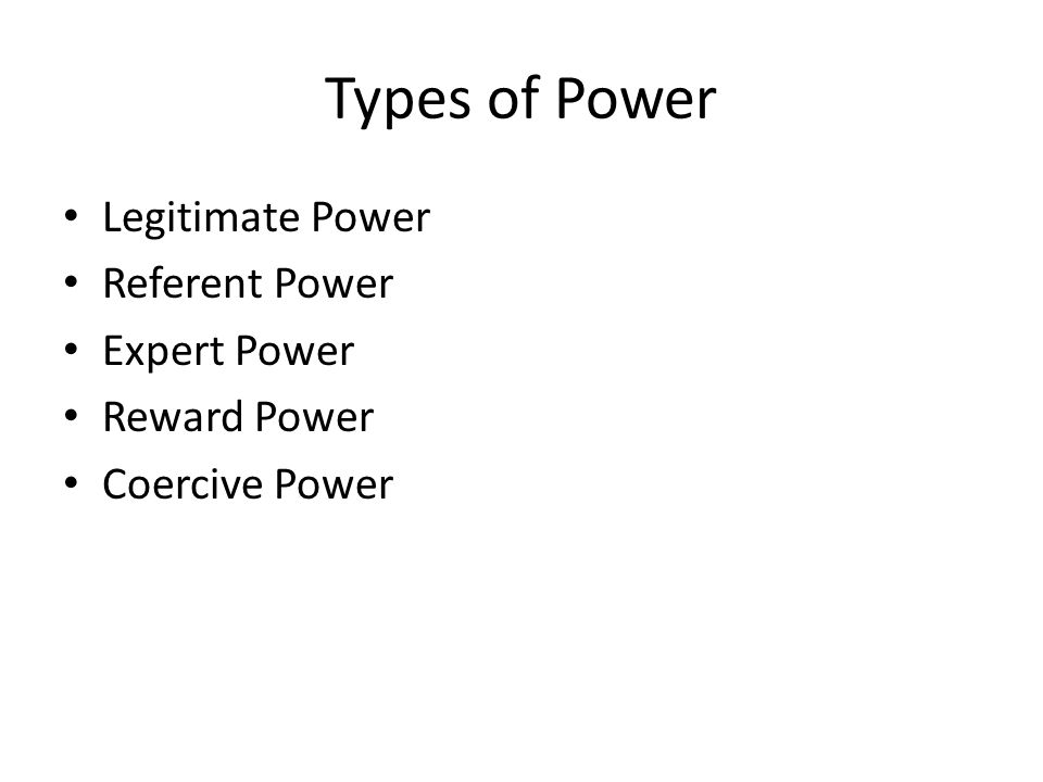 Types of Power Legitimate Power Referent Power Expert Power Reward Power Coercive Power