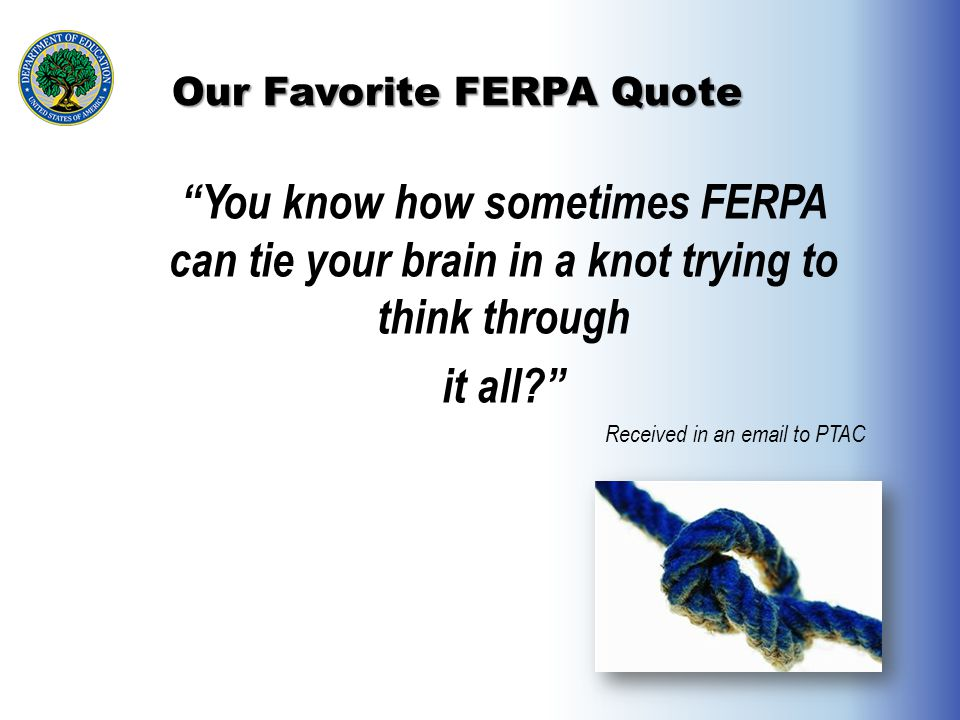 "Our Favorite FERPA Quote ""You know how sometimes FERPA can tie your brain in a knot trying to think through it all?"" Received in an email to PTAC"