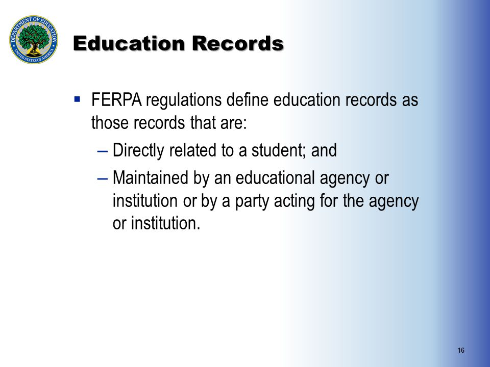 Education Records  FERPA regulations define education records as those records that are: – Directly related to a student; and – Maintained by an educ