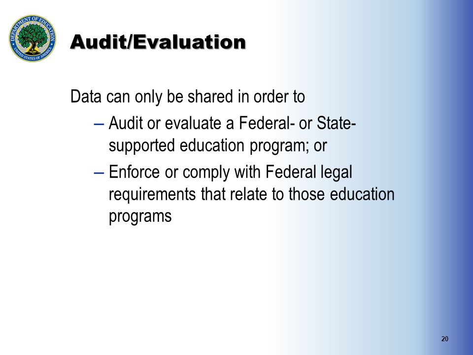 Audit/Evaluation Data can only be shared in order to – Audit or evaluate a Federal- or State- supported education program; or – Enforce or comply with