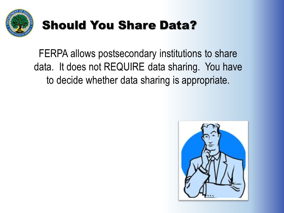 Should You Share Data? FERPA allows postsecondary institutions to share data. It does not REQUIRE data sharing. You have to decide whether data sharin