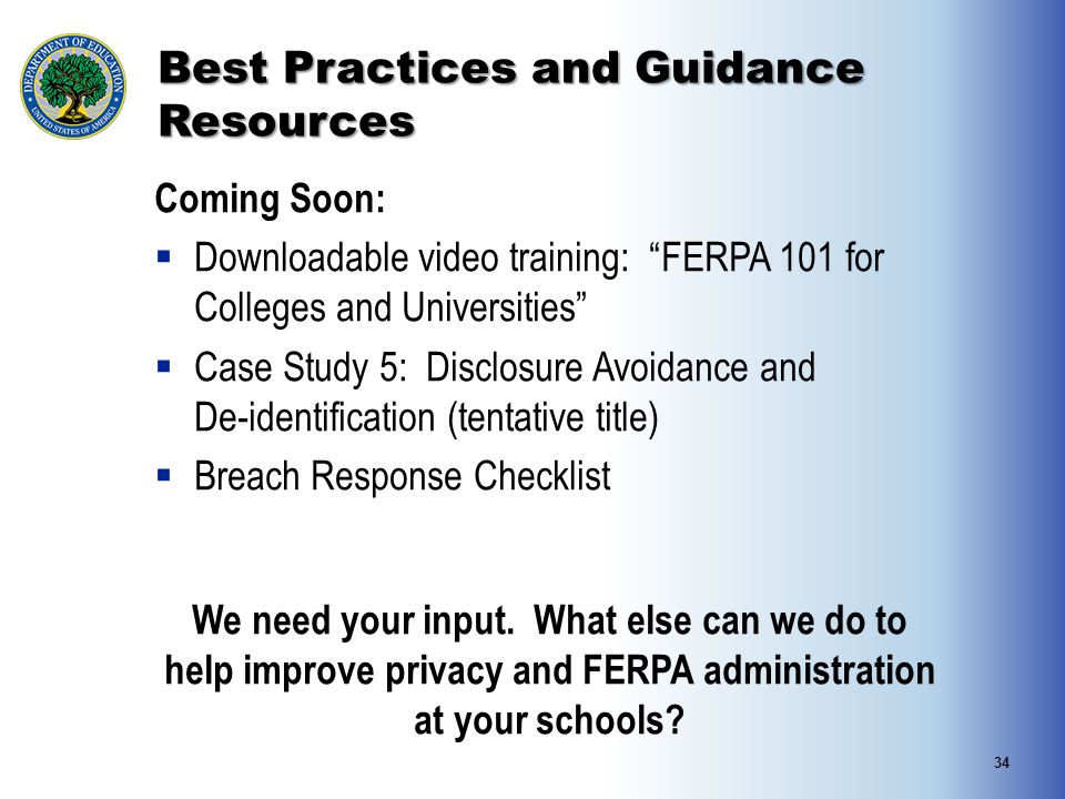 "Best Practices and Guidance Resources Coming Soon:  Downloadable video training: ""FERPA 101 for Colleges and Universities""  Case Study 5: Disclosure"