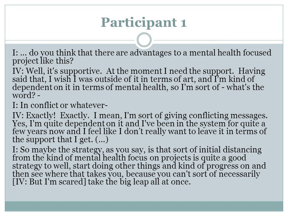 Participant 1 I: … do you think that there are advantages to a mental health focused project like this? IV: Well, it's supportive. At the moment I nee