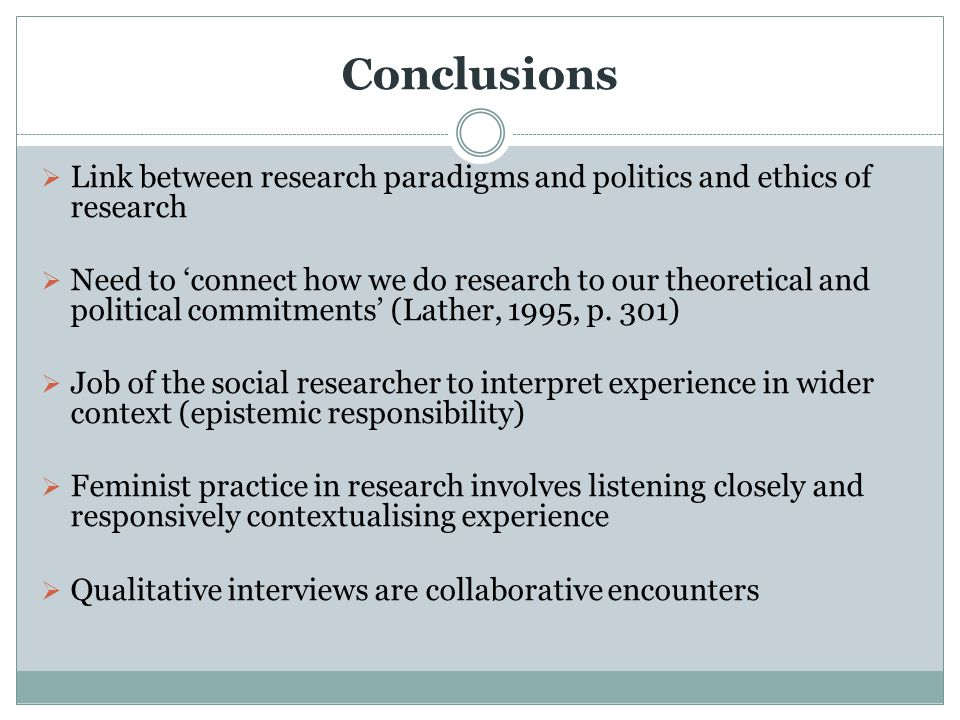 Conclusions  Link between research paradigms and politics and ethics of research  Need to 'connect how we do research to our theoretical and politic